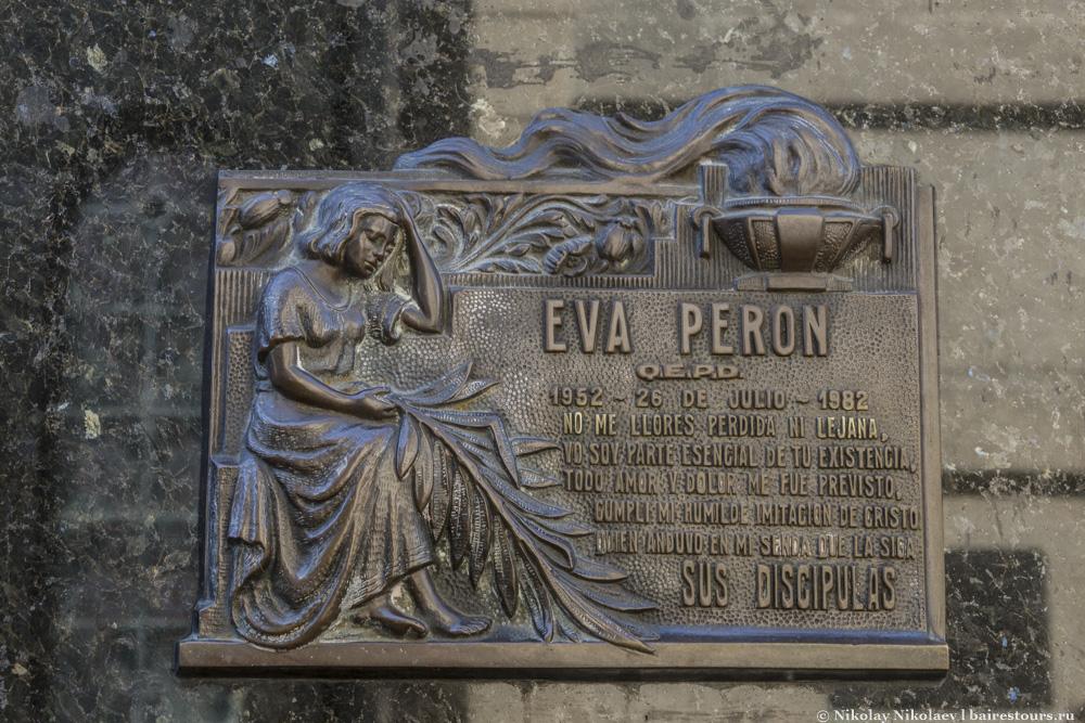 9. Самым популярным местом на кладбище, безусловно, является могила Евы Перон. На удивление скромное место на фоне других мест покоя великих и могучих, хотя размах личности Эвиты при жизни был просто колоссальным. Предполагаю, что родственники не стали делать и из могилы шоу, поскольку Эва была из бедной семьи да и история ее тела чуть ли не распиленного по кусочкам была редкостным фарсом.